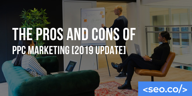 The Pros and Cons of PPC Marketing [2019 Update]